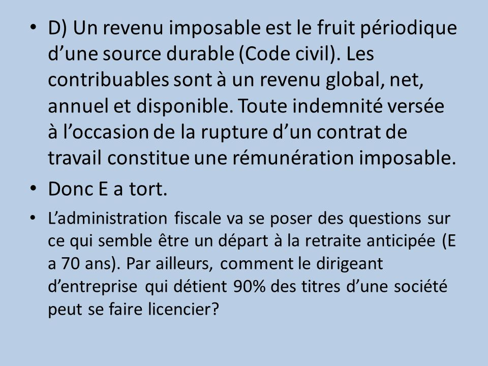 D) Un revenu imposable est le fruit périodique d'une source durable (Code civil). Les contribuables sont à un revenu global, net, annuel et disponible. Toute indemnité versée à l'occasion de la rupture d'un contrat de travail constitue une rémunération imposable.