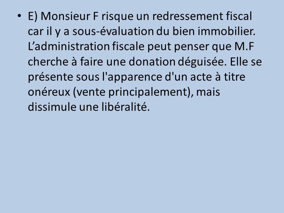 E) Monsieur F risque un redressement fiscal car il y a sous-évaluation du bien immobilier.