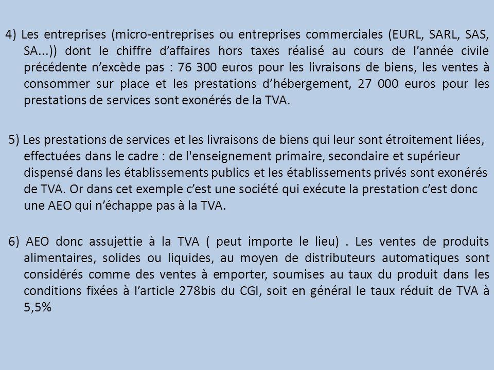 4) Les entreprises (micro-entreprises ou entreprises commerciales (EURL, SARL, SAS, SA...)) dont le chiffre d'affaires hors taxes réalisé au cours de l'année civile précédente n'excède pas : 76 300 euros pour les livraisons de biens, les ventes à consommer sur place et les prestations d'hébergement, 27 000 euros pour les prestations de services sont exonérés de la TVA.