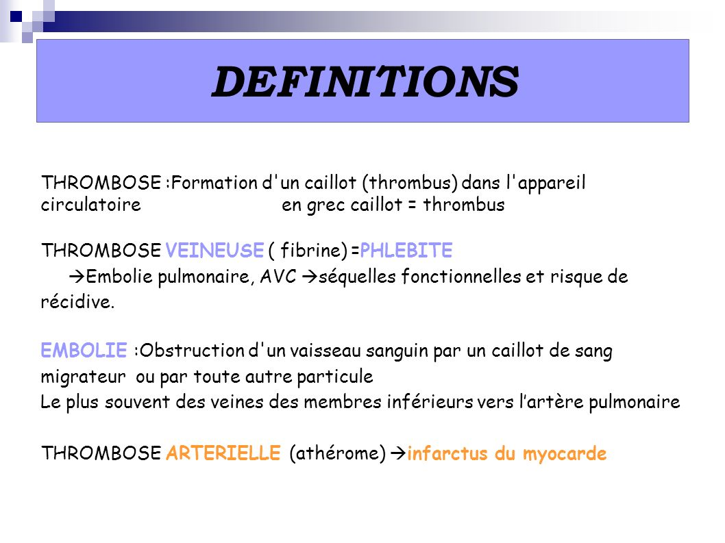 DEFINITIONS THROMBOSE :Formation d un caillot (thrombus) dans l appareil circulatoire en grec caillot = thrombus.