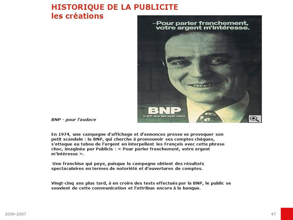 HISTORIQUE DE LA PUBLICITE les créations BNP - pour l audace En 1974, une campagne d affichage et d annonces presse va provoquer son petit scandale : la BNP, qui cherche à promouvoir ses comptes chèques, s attaque au tabou de l argent en interpellant les Français avec cette phrase choc, imaginée par Publicis : « Pour parler franchement, votre argent m intéresse ». Une franchise qui paye, puisque la campagne obtient des résultats spectaculaires en termes de notoriété et d ouvertures de comptes. Vingt-cinq ans plus tard, à en croire des tests effectués par la BNP, le public se souvient de cette communication et l attribue encore à la banque.