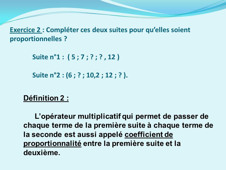 Exercice 2 : Compléter ces deux suites pour qu'elles soient proportionnelles Suite n°1 : ( 5 ; 7 ; ; , 12 ) Suite n°2 : (6 ; ; 10,2 ; 12 ; ).