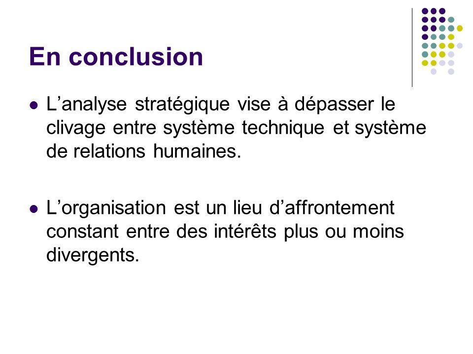 En conclusion L'analyse stratégique vise à dépasser le clivage entre système technique et système de relations humaines.