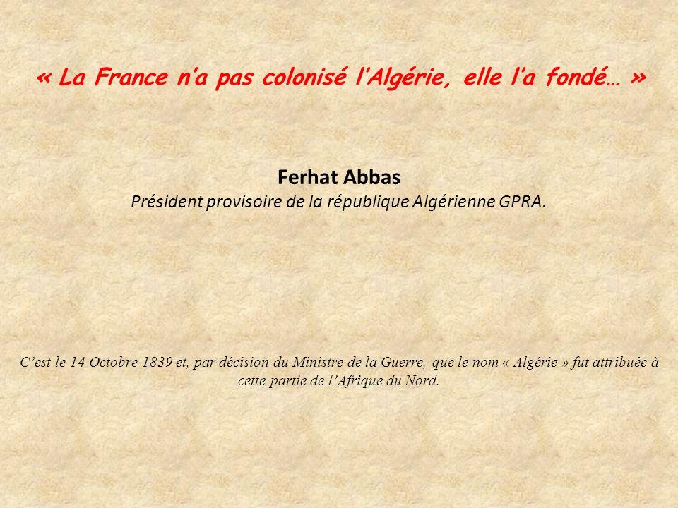 « La France n'a pas colonisé l'Algérie, elle l'a fondé… » Ferhat Abbas Président provisoire de la république Algérienne GPRA.