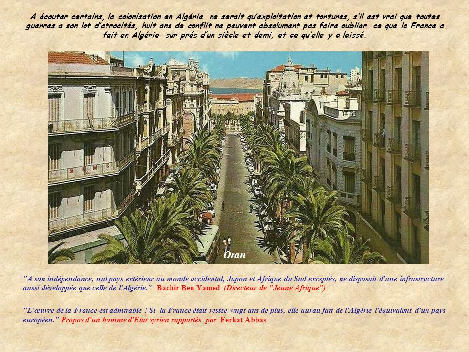 A écouter certains, la colonisation en Algérie ne serait qu'exploitation et tortures, s'il est vrai que toutes guerres a son lot d'atrocités, huit ans de conflit ne peuvent absolument pas faire oublier ce que la France a fait en Algérie sur prés d'un siècle et demi, et ce qu'elle y a laissé.