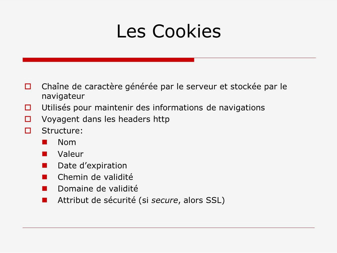 Les Cookies Chaîne de caractère générée par le serveur et stockée par le navigateur. Utilisés pour maintenir des informations de navigations.