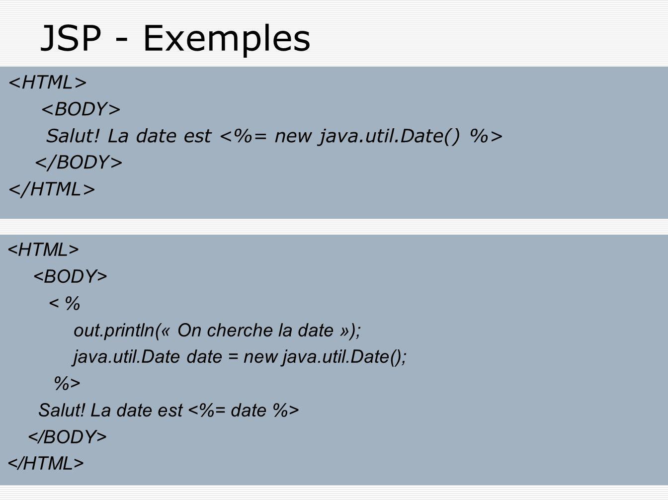 JSP - Exemples<HTML> <BODY> Salut! La date est <%= new java.util.Date() %> </BODY> </HTML> <HTML> <BODY>