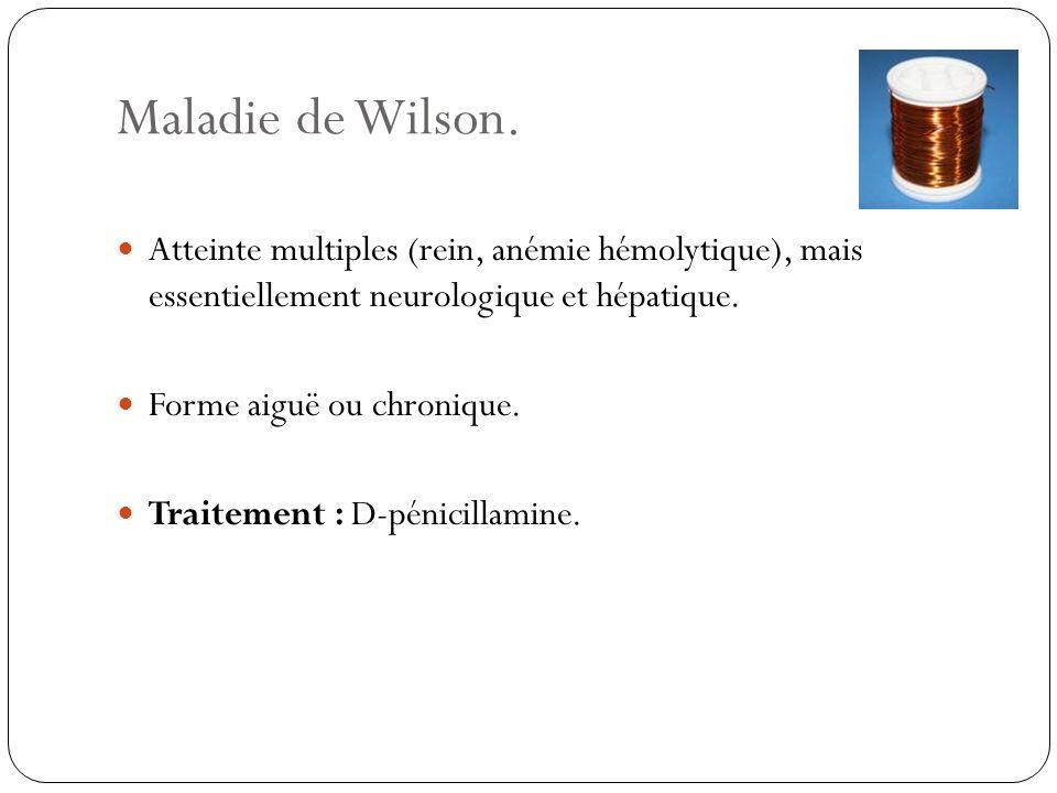Maladie de Wilson. Atteinte multiples (rein, anémie hémolytique), mais essentiellement neurologique et hépatique.
