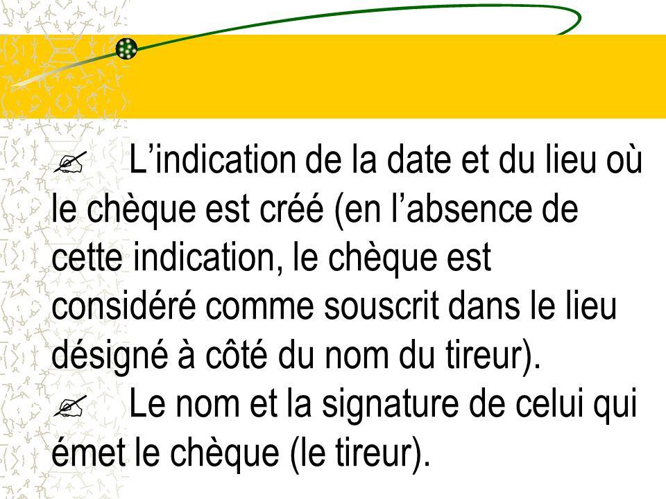 L'indication de la date et du lieu où le chèque est créé (en l'absence de cette indication, le chèque est considéré comme souscrit dans le lieu désigné à côté du nom du tireur).