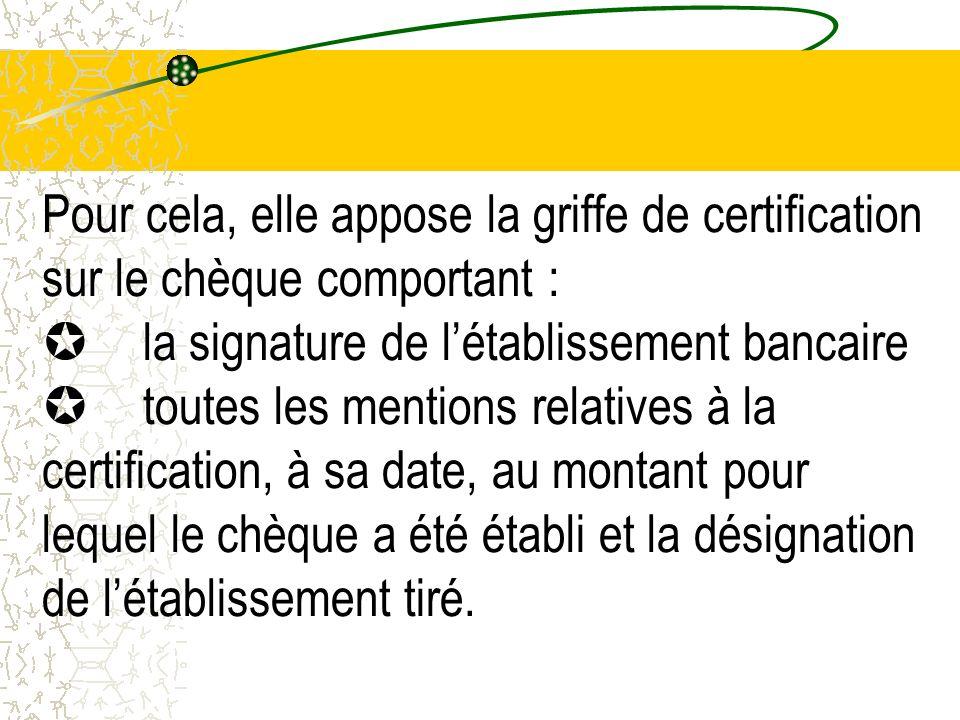 Pour cela, elle appose la griffe de certification sur le chèque comportant : µ la signature de l'établissement bancaire µ toutes les mentions relatives à la certification, à sa date, au montant pour lequel le chèque a été établi et la désignation de l'établissement tiré.