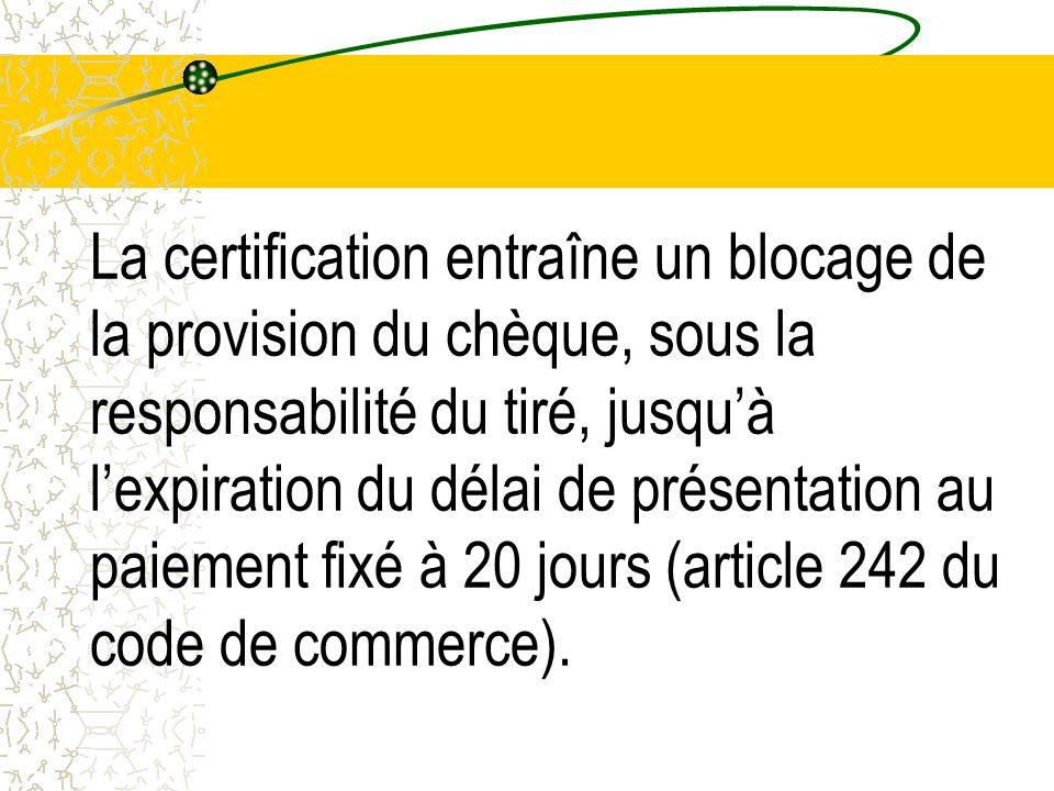 La certification entraîne un blocage de la provision du chèque, sous la responsabilité du tiré, jusqu'à l'expiration du délai de présentation au paiement fixé à 20 jours (article 242 du code de commerce).