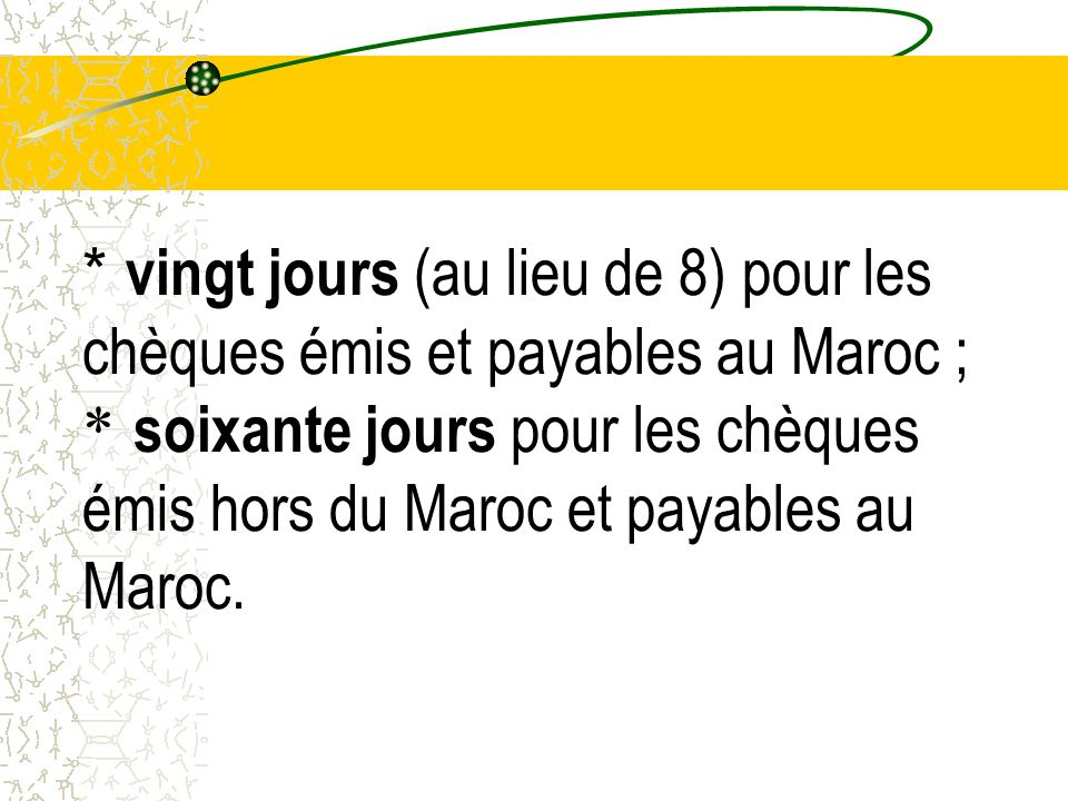 * vingt jours (au lieu de 8) pour les chèques émis et payables au Maroc ; * soixante jours pour les chèques émis hors du Maroc et payables au Maroc.