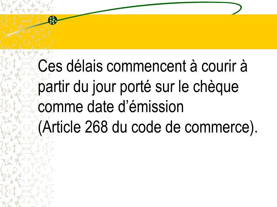 Ces délais commencent à courir à partir du jour porté sur le chèque comme date d'émission (Article 268 du code de commerce).