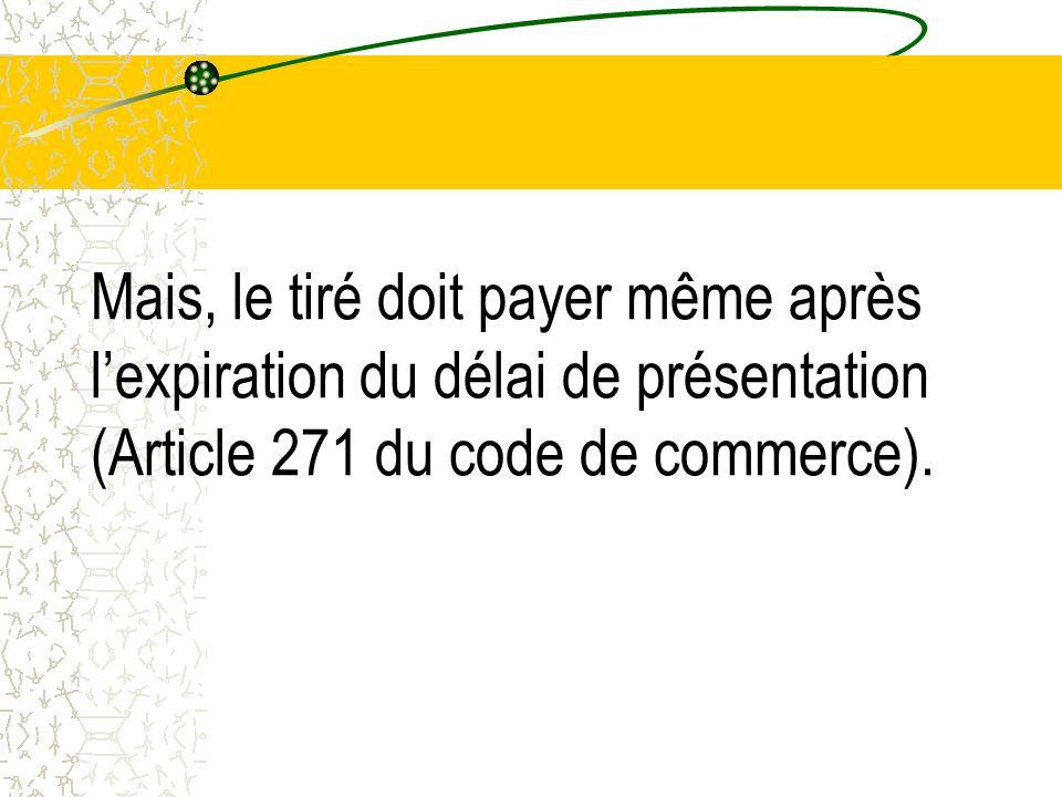 Mais, le tiré doit payer même après l'expiration du délai de présentation (Article 271 du code de commerce).