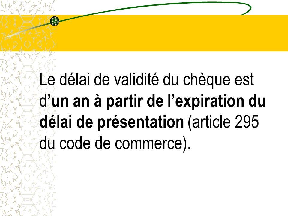 Le délai de validité du chèque est d'un an à partir de l'expiration du délai de présentation (article 295 du code de commerce).