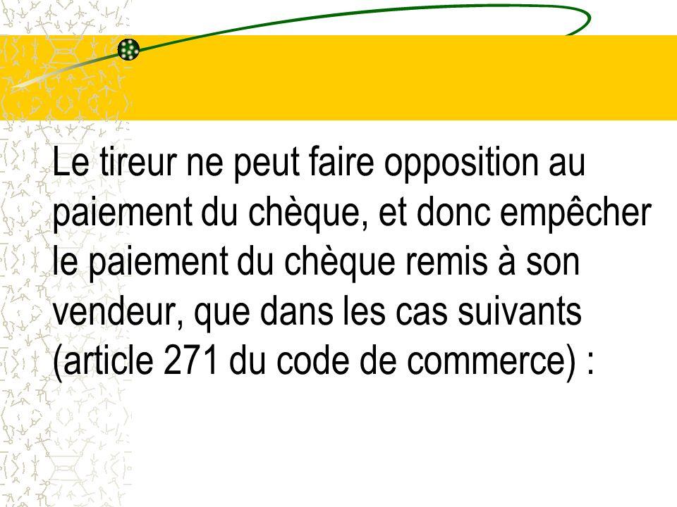 Le tireur ne peut faire opposition au paiement du chèque, et donc empêcher le paiement du chèque remis à son vendeur, que dans les cas suivants (article 271 du code de commerce) :