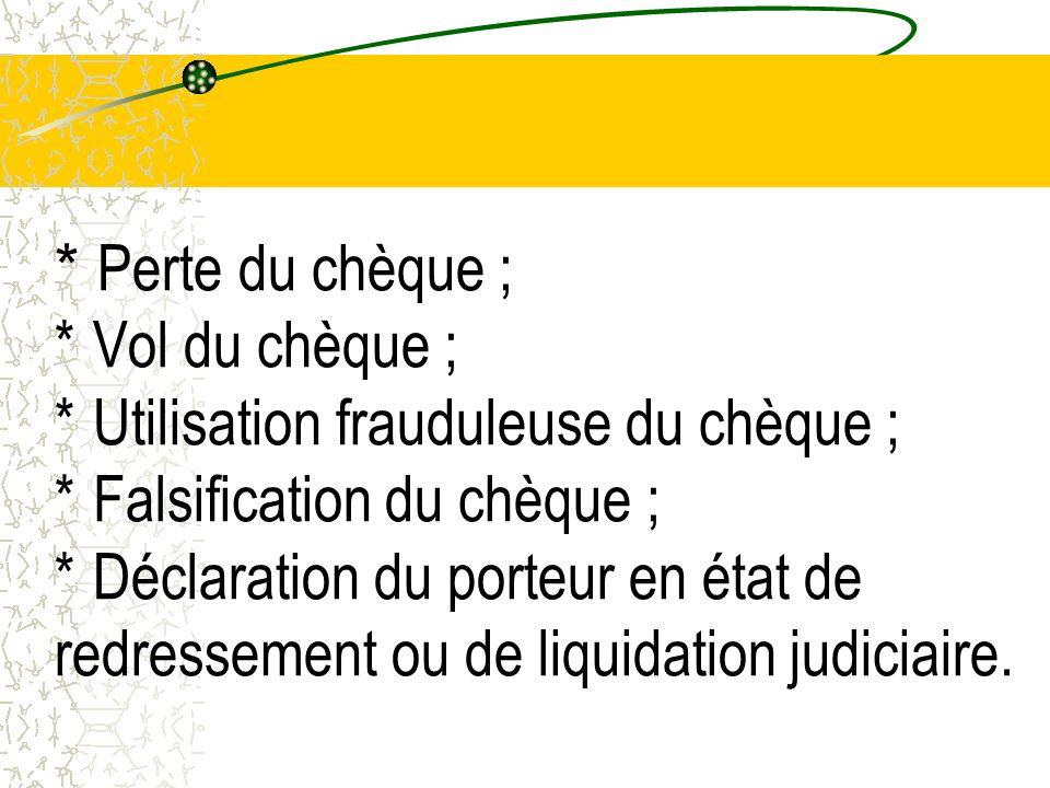 * Perte du chèque ; * Vol du chèque ; * Utilisation frauduleuse du chèque ; * Falsification du chèque ; * Déclaration du porteur en état de redressement ou de liquidation judiciaire.