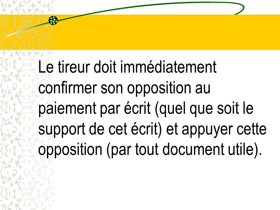 Le tireur doit immédiatement confirmer son opposition au paiement par écrit (quel que soit le support de cet écrit) et appuyer cette opposition (par tout document utile).