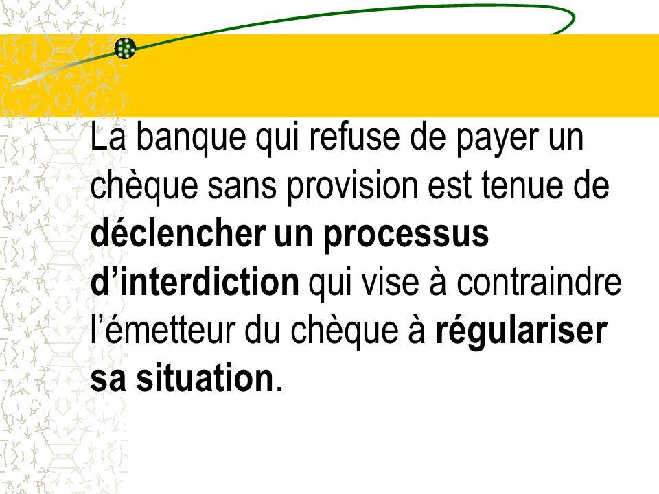 La banque qui refuse de payer un chèque sans provision est tenue de déclencher un processus d'interdiction qui vise à contraindre l'émetteur du chèque à régulariser sa situation.