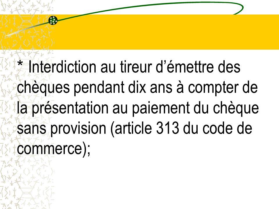 * Interdiction au tireur d'émettre des chèques pendant dix ans à compter de la présentation au paiement du chèque sans provision (article 313 du code de commerce);