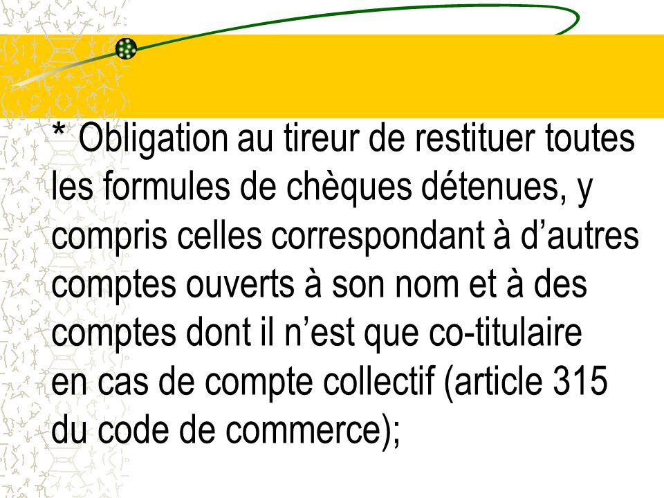 * Obligation au tireur de restituer toutes les formules de chèques détenues, y compris celles correspondant à d'autres comptes ouverts à son nom et à des comptes dont il n'est que co-titulaire en cas de compte collectif (article 315 du code de commerce);