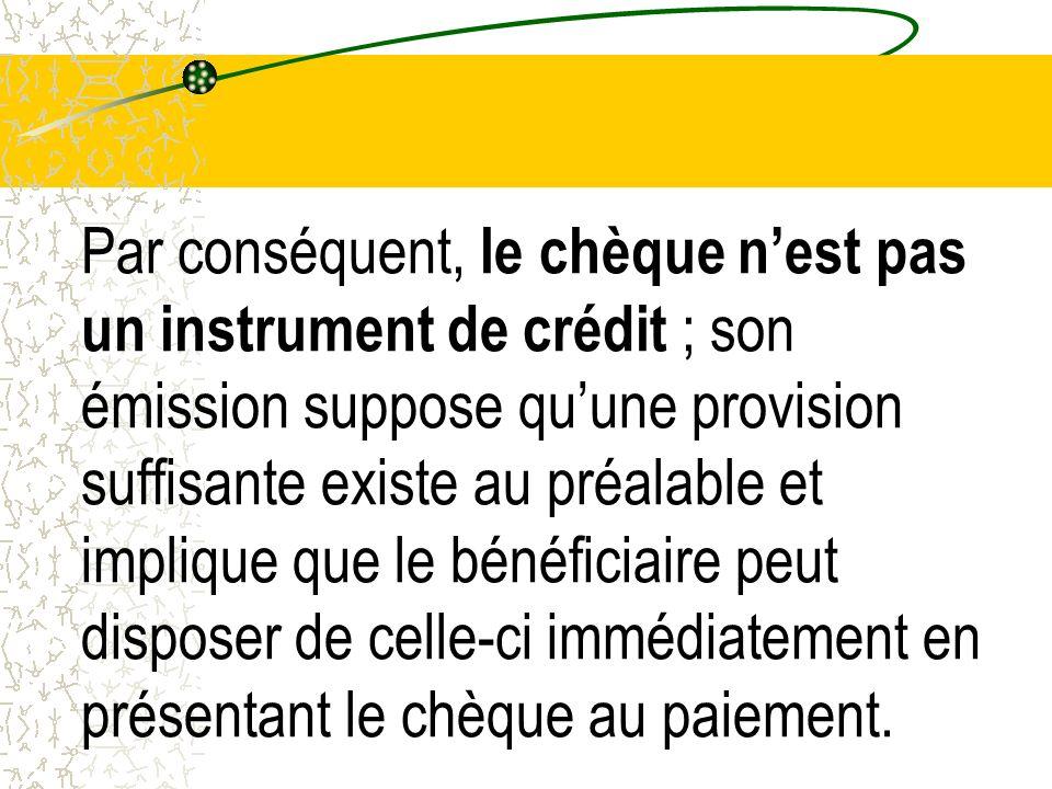 Par conséquent, le chèque n'est pas un instrument de crédit ; son émission suppose qu'une provision suffisante existe au préalable et implique que le bénéficiaire peut disposer de celle-ci immédiatement en présentant le chèque au paiement.