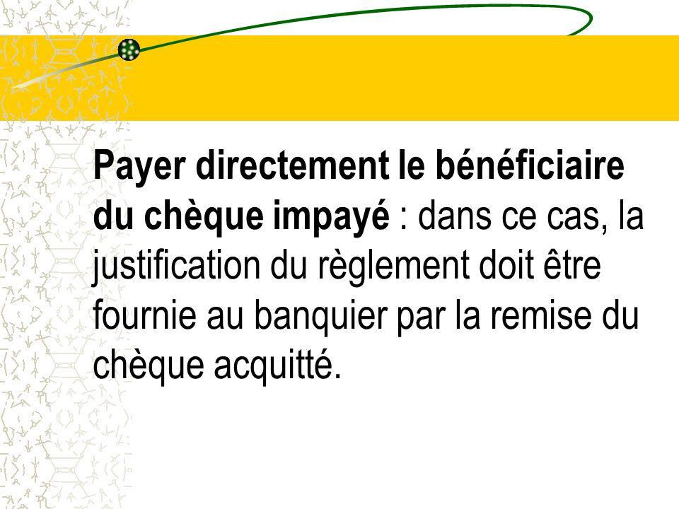 Payer directement le bénéficiaire du chèque impayé : dans ce cas, la justification du règlement doit être fournie au banquier par la remise du chèque acquitté.