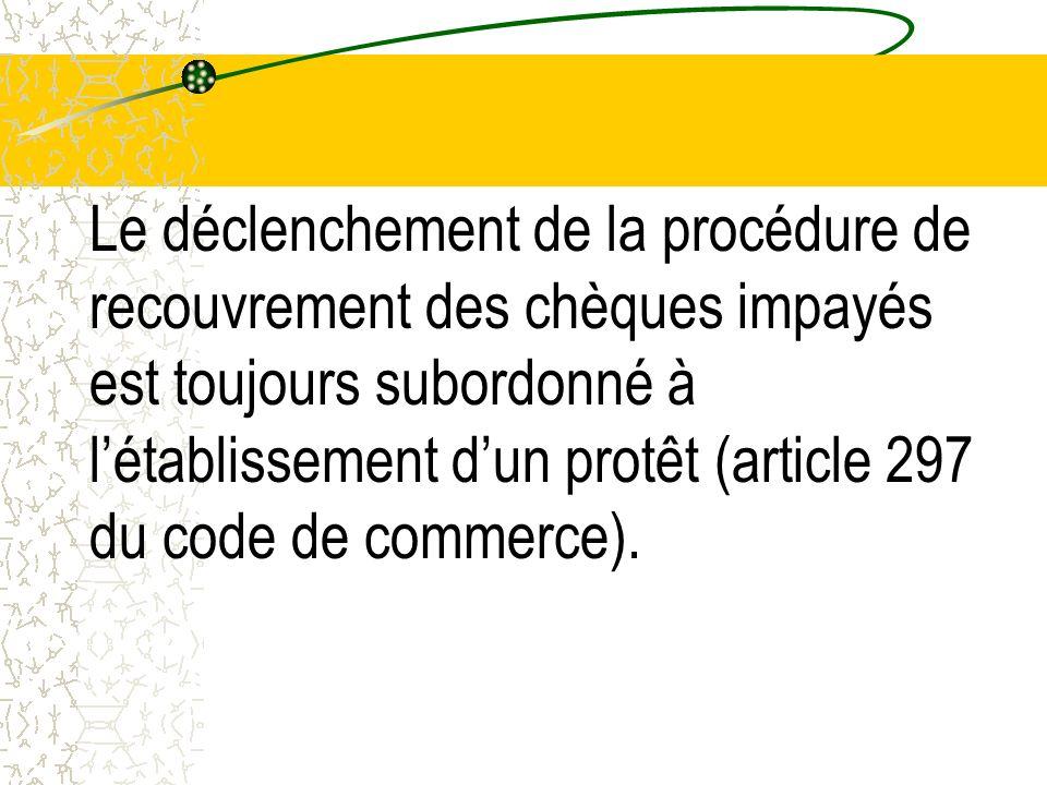 Le déclenchement de la procédure de recouvrement des chèques impayés est toujours subordonné à l'établissement d'un protêt (article 297 du code de commerce).