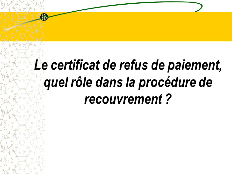 Le certificat de refus de paiement, quel rôle dans la procédure de recouvrement