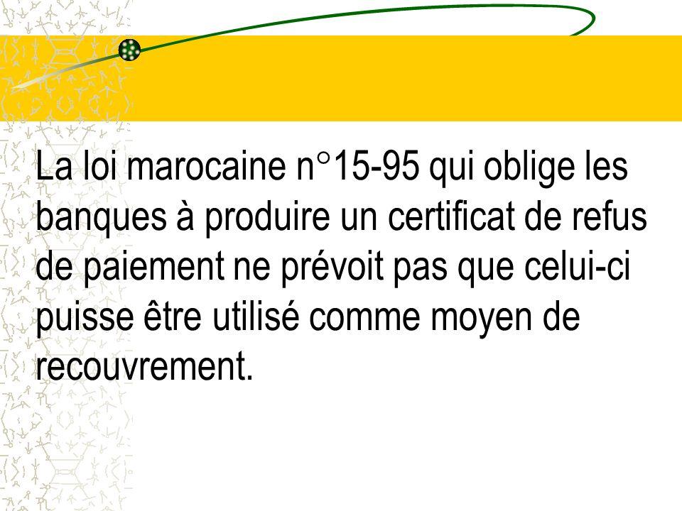 La loi marocaine n°15-95 qui oblige les banques à produire un certificat de refus de paiement ne prévoit pas que celui-ci puisse être utilisé comme moyen de recouvrement.