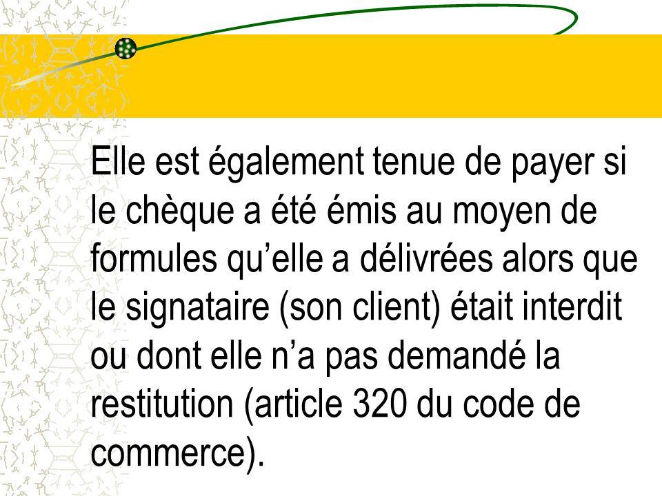 Elle est également tenue de payer si le chèque a été émis au moyen de formules qu'elle a délivrées alors que le signataire (son client) était interdit ou dont elle n'a pas demandé la restitution (article 320 du code de commerce).