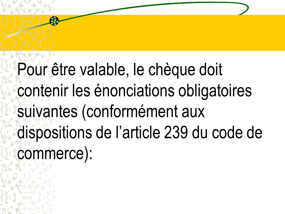 Pour être valable, le chèque doit contenir les énonciations obligatoires suivantes (conformément aux dispositions de l'article 239 du code de commerce):
