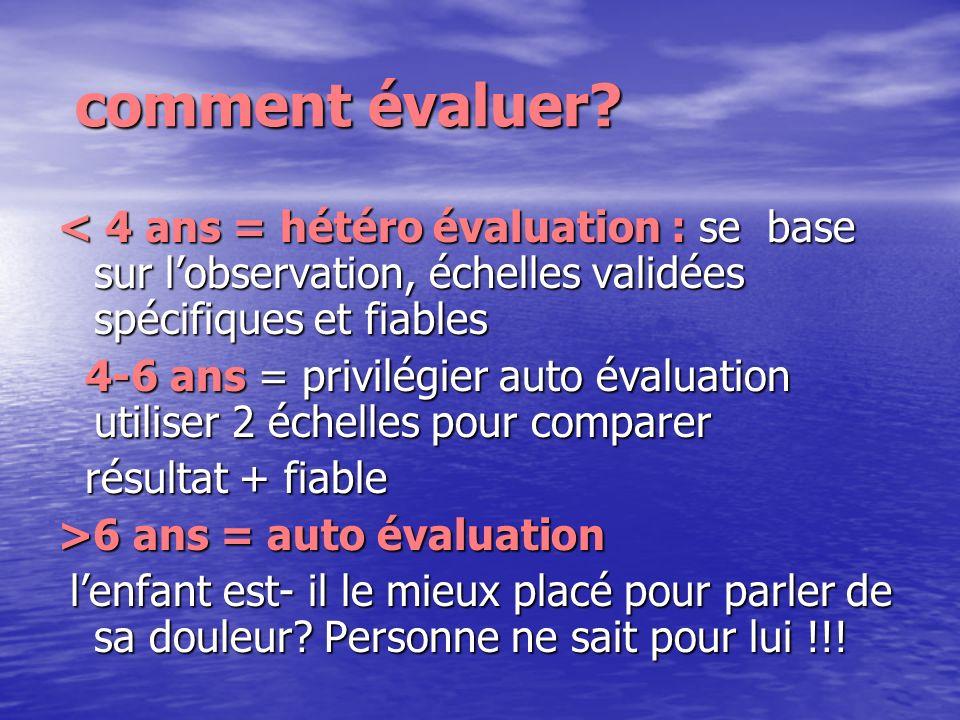 comment évaluer < 4 ans = hétéro évaluation : se base sur l'observation, échelles validées spécifiques et fiables.