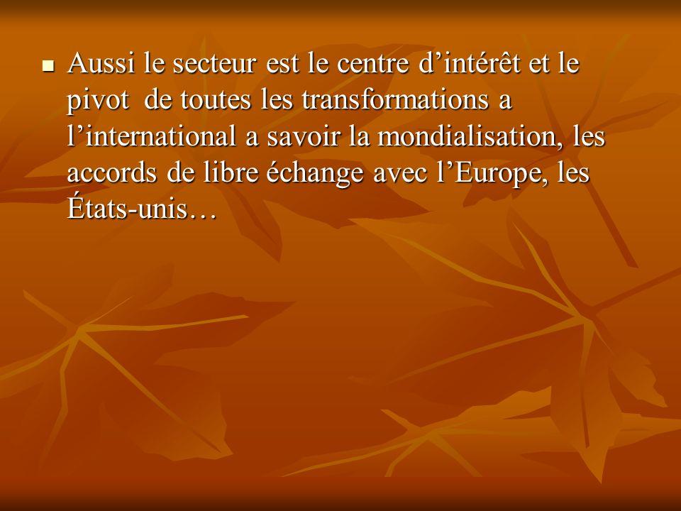 Aussi le secteur est le centre d'intérêt et le pivot de toutes les transformations a l'international a savoir la mondialisation, les accords de libre échange avec l'Europe, les États-unis…