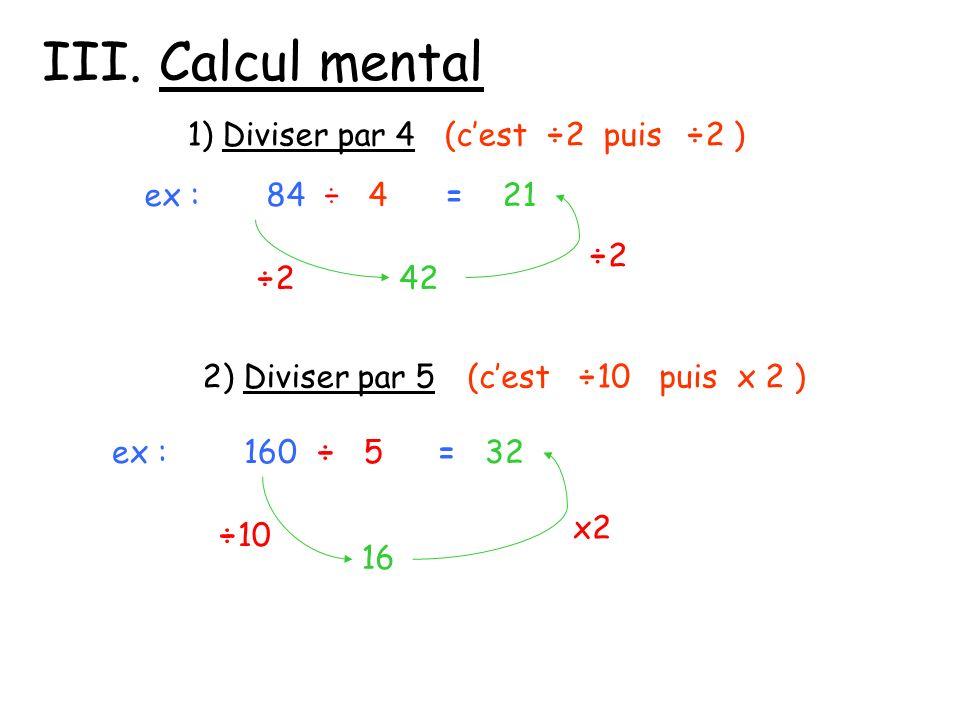 III. Calcul mental 1) Diviser par 4 (c'est ÷2 puis ÷2 ) ex : 84 ÷ 4