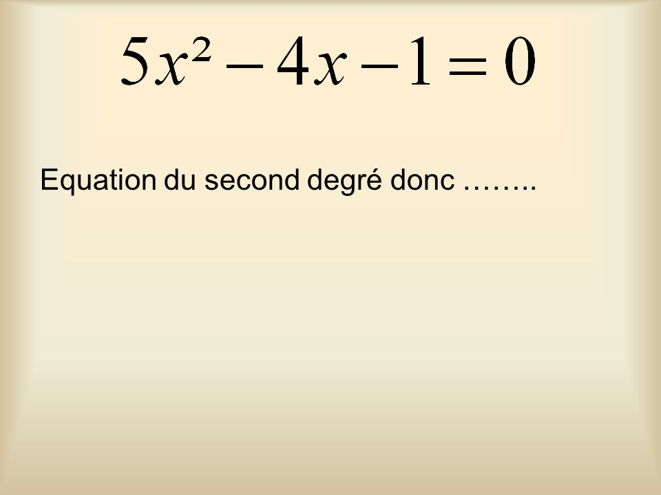 Equation du second degré donc ……..