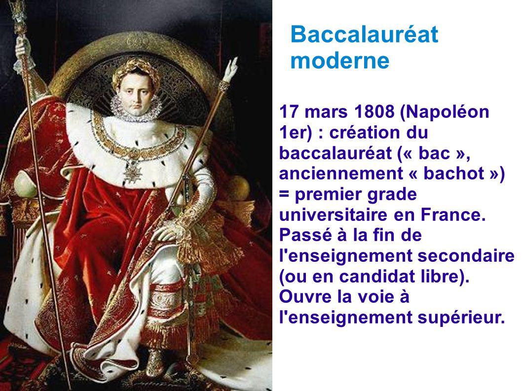 Baccalauréat moderne. 17 mars 1808 (Napoléon 1er) : création du baccalauréat (« bac », anciennement « bachot »)