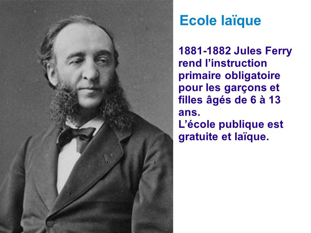 Ecole laïque 1881-1882 Jules Ferry rend l'instruction primaire obligatoire pour les garçons et filles âgés de 6 à 13 ans.