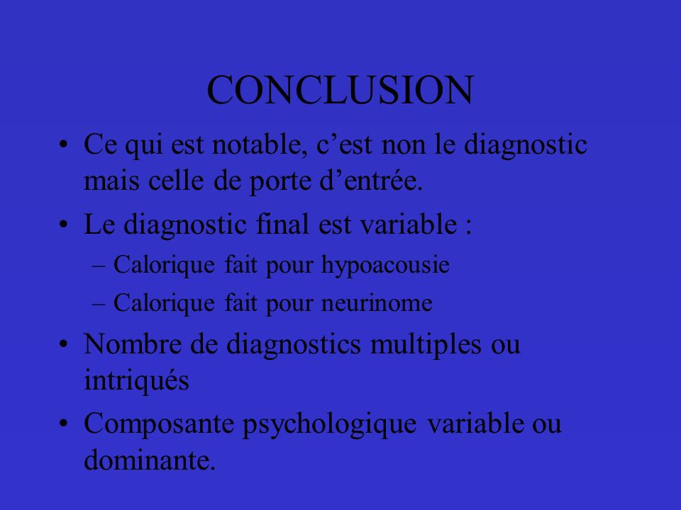 CONCLUSION Ce qui est notable, c'est non le diagnostic mais celle de porte d'entrée. Le diagnostic final est variable :