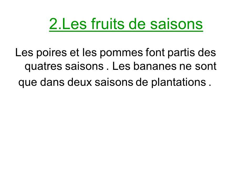 2.Les fruits de saisons Les poires et les pommes font partis des quatres saisons . Les bananes ne sont.