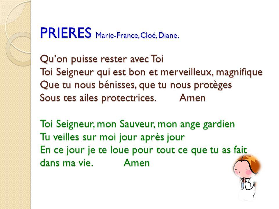 PRIERES Marie-France, Cloé, Diane, Qu'on puisse rester avec Toi Toi Seigneur qui est bon et merveilleux, magnifique Que tu nous bénisses, que tu nous protèges Sous tes ailes protectrices.