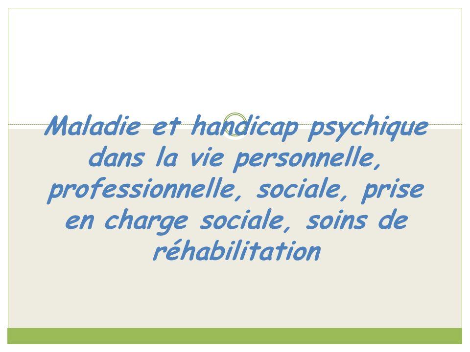 Maladie et handicap psychique dans la vie personnelle, professionnelle, sociale, prise en charge sociale, soins de réhabilitation