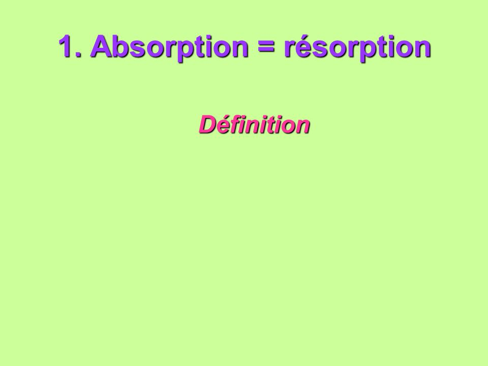 1. Absorption = résorption