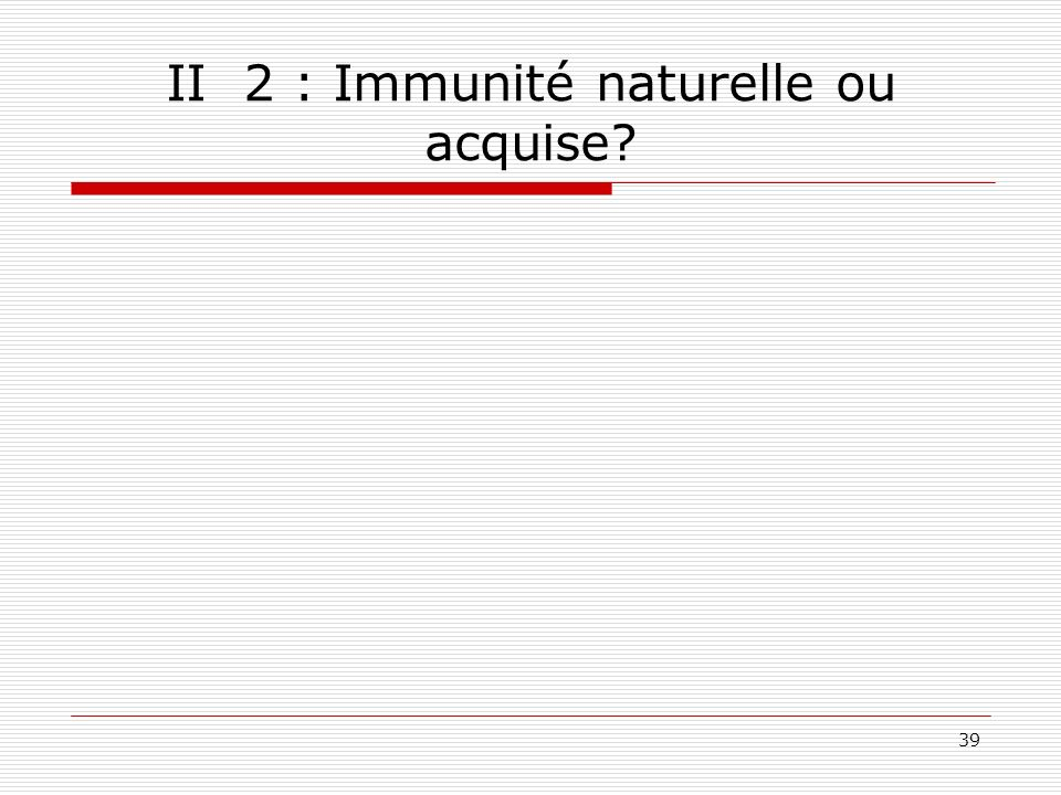 II 2 : Immunité naturelle ou acquise