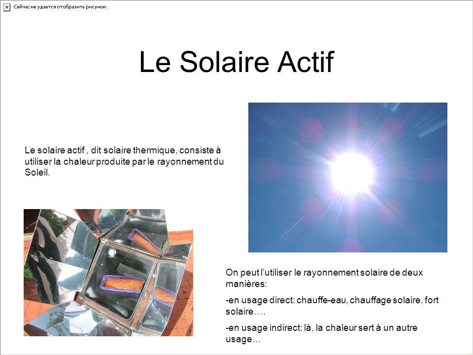 Le Solaire Actif Le solaire actif , dit solaire thermique, consiste à utiliser la chaleur produite par le rayonnement du Soleil.