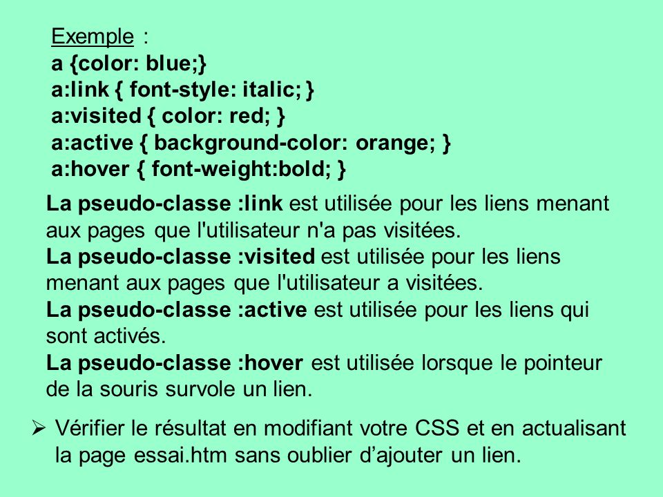 Exemple : a {color: blue;} a:link { font-style: italic; } a:visited { color: red; } a:active { background-color: orange; }