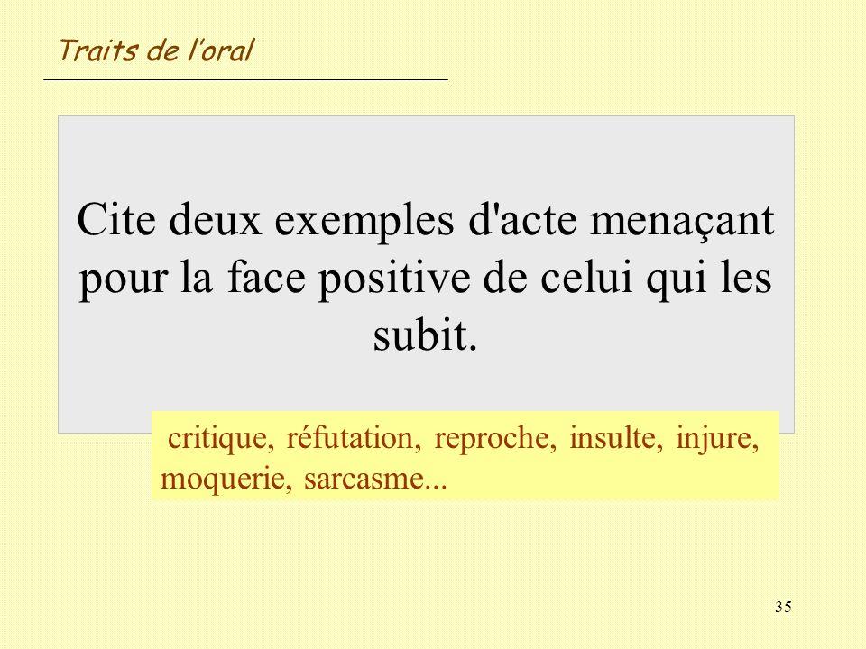 Traits de l'oralCite deux exemples d acte menaçant pour la face positive de celui qui les subit.