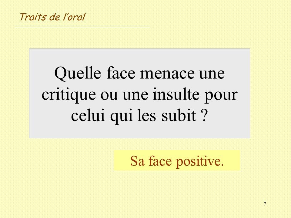 Traits de l'oralQuelle face menace une critique ou une insulte pour celui qui les subit .
