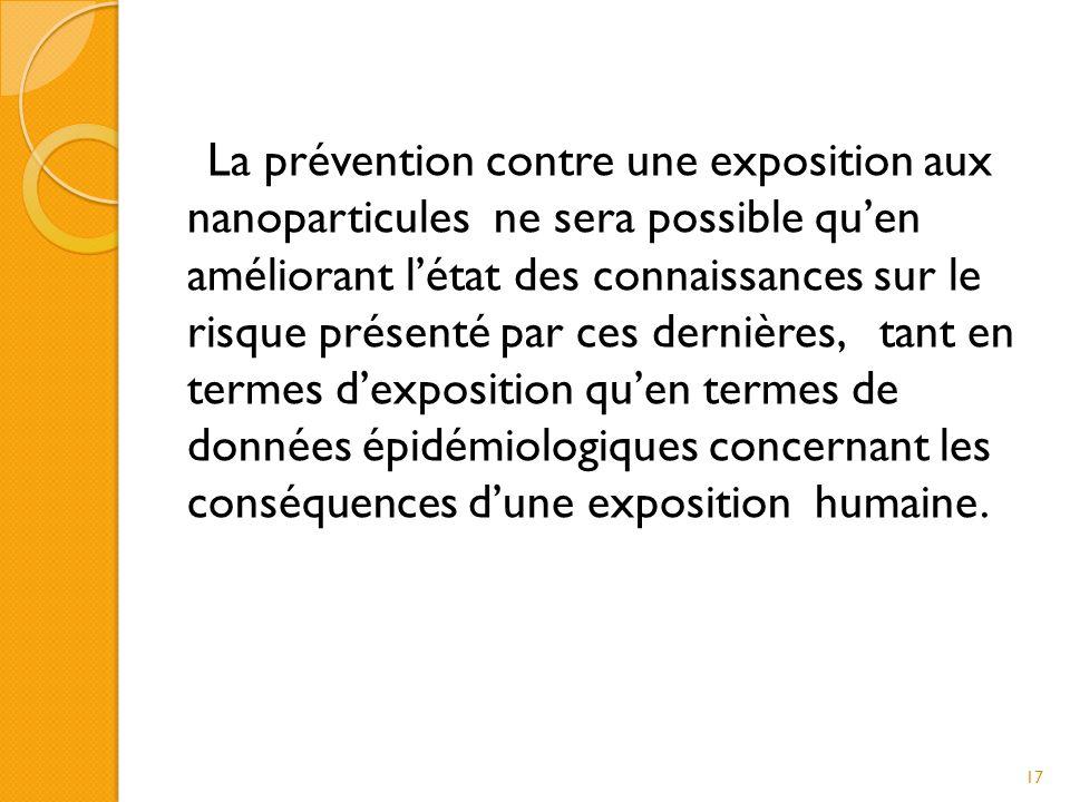 La prévention contre une exposition aux nanoparticules ne sera possible qu'en améliorant l'état des connaissances sur le risque présenté par ces dernières, tant en termes d'exposition qu'en termes de données épidémiologiques concernant les conséquences d'une exposition humaine.