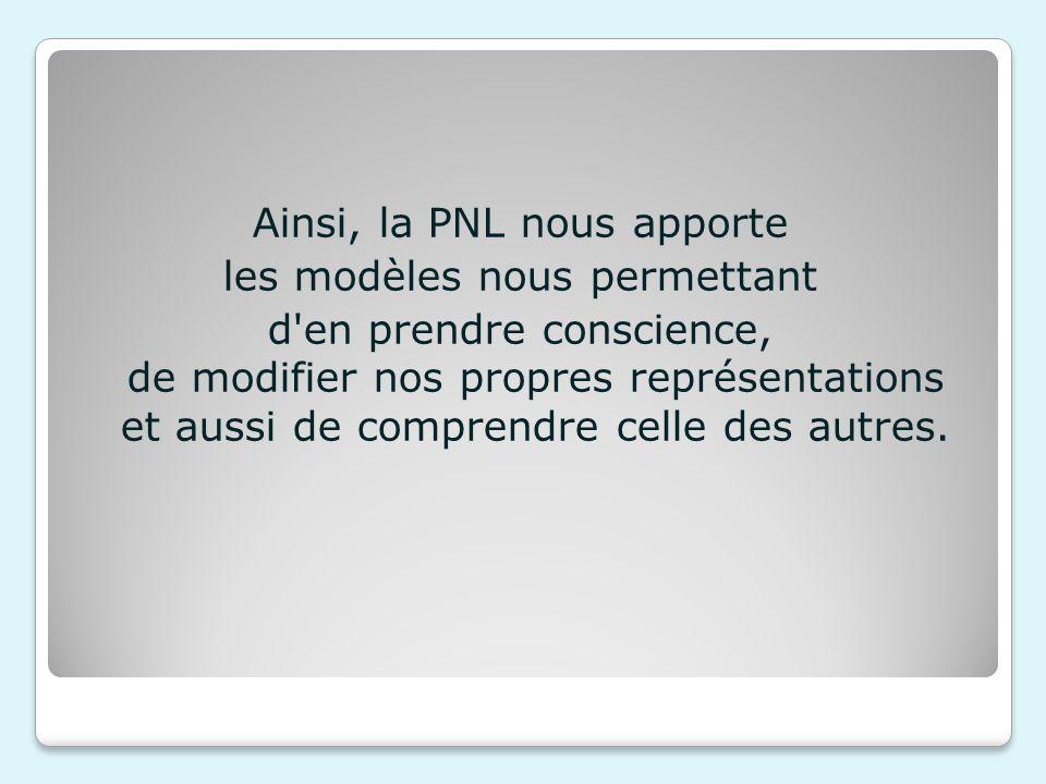 Ainsi, la PNL nous apporte les modèles nous permettant d en prendre conscience, de modifier nos propres représentations et aussi de comprendre celle des autres.
